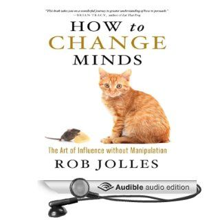 How to Change Minds The Art of Influence without Manipulation (Audible Audio Edition) Rob Jolles Books
