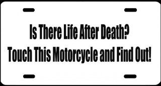 "3, License Plates, "" IS THERE LIFE AFTER DEATH? TOUCH THIS MOTORCYCLE and FIND OUT "", is a, MADE IN THE U.S.A., Black, Vinyl, Computer Cut, DECAL, Installed, on a, White, Powder Coated, Aluminum, Car Plate, a, Novelty, Front Tag, Car Tag, #00613"