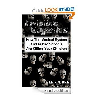 Invisible Eugenics How the Medical System and Public Schools are Killing Your Children eBook Mark Rich Kindle Store