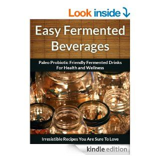 Fermented Beverage Recipes Paleo Probiotic Friendly Fermented Drinks for Health and Wellness (The Easy Recipe Book 44) eBook Scarlett Aphra Kindle Store