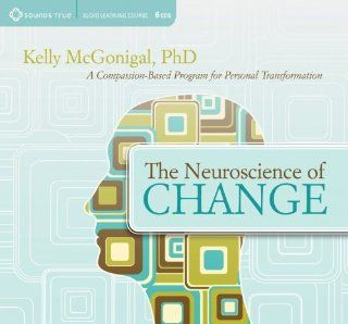The Neuroscience of Change A Compassion Based Program for Personal Transformation Kelly McGonigal PhD. 9781604077902 Books