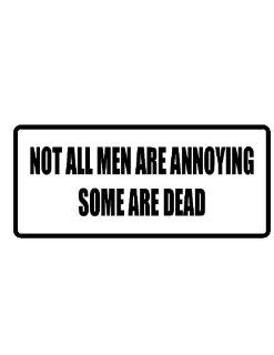 "8"" wide NOT ALL MEN ARE ANNOYING SOME ARE DEAD. Printed funny saying bumper sticker decal for any smooth surface such as windows bumpers laptops or any smooth surface."