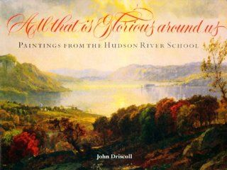 All That Is Glorious Around Us Paintings from the Hudson River School (9780801434891) John Paul Driscoll Books