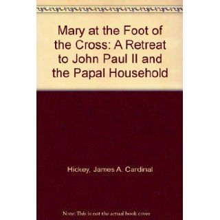 Mary at the Foot of the Cross Teacher & Example of Holiness A Retreat Given to John Paul II and the Papal Household James A. Cardinal Hickey, Pope John Paul II 9780898702163 Books