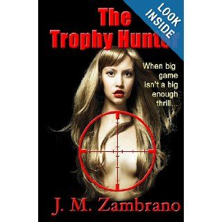 The Trophy Hunter When big game isn't a big enough thrill J. M. Zambrano 9781456573096 Books
