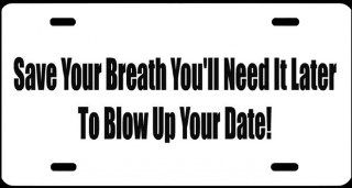 "1, License Plate, "" SAVE YOUR BREATH YOU'LL NEED IT LATER to BLOW UP YOUR DATE "", is a, MADE IN THE U.S.A., Black, Vinyl, Computer Cut, DECAL, Installed, on a, White, Powder Coated, Aluminum, Car Plate, a, Novelty, Front Tag, Car Tag, #00682"
