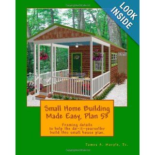 Small Home Building Made Easy, Plan 53 Framing details to help the do it yourselfer build this small house plan. Jr., James A. Marple 9781460927960 Books
