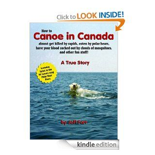 How to Canoe in Canada, almost get killed by rapids, eaten by polar bears, have your blood sucked out by clouds of mosquitoes, and other fun stuff eBook Jeff Farr Kindle Store