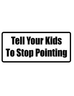 "8"" printed Tell your kids to stop pointing funny saying bumper sticker decal for any smooth surface such as windows bumpers laptops or any smooth surface."