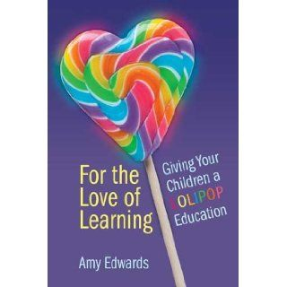For The Love of Learning, Giving Your Children a LOLIPOP Education Amy Edwards 9781105580109 Books