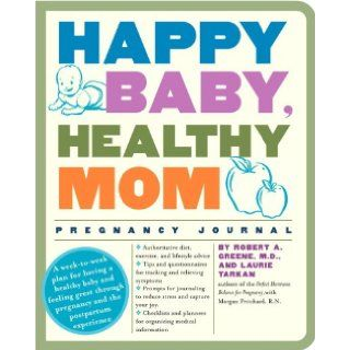 Happy Baby, Healthy Mom Pregnancy Journal A week to week plan for having a healthy baby and feeling great through pregnancy and the postpartum experience Robert A. Greene M.D., Laurie Tarkan 9780307382214 Books
