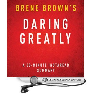 Daring Greatly How the Courage to Be Vulnerable Transforms the Way We Live, Love, Parent, and Lead, 30 Minute Summary and Analysis (Audible Audio Edition) Brene Brown, Instaread Summaries, Danica Greer Books
