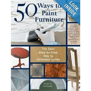 50 Ways to Paint Furniture The Easy, Step by Step Way to Decorator Looks Elise Kinkead Books