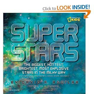 Super Stars The Biggest, Hottest, Brightest, and Most Explosive Stars in the Milky Way (National Geographic Kids) David A. Aguilar 9781426306013  Children's Books