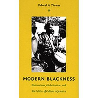 Modern Blackness Nationalism, Globalization, and the Politics of Culture in Jamaica (Latin America Otherwise) Deborah A. Thomas, Irene Silverblatt 9780822334088 Books