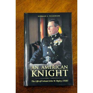 An American Knight The Life of Colonel John W. Ripley, USMC Norman J. Fulkerson 9781877905414 Books