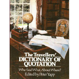 The Travellers' Dictionary of Quotation Who Said What, About Where? Peter Yapp 9780710009920 Books