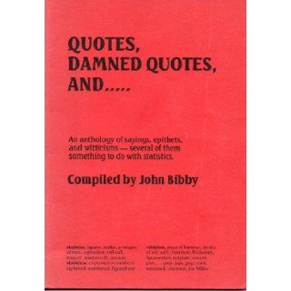 Quotes, Damned Quotes An Anthology of Sayings, Epithets and Witticisms   Several of Them Something to Do with Statistics John Bibby 9780946544011 Books